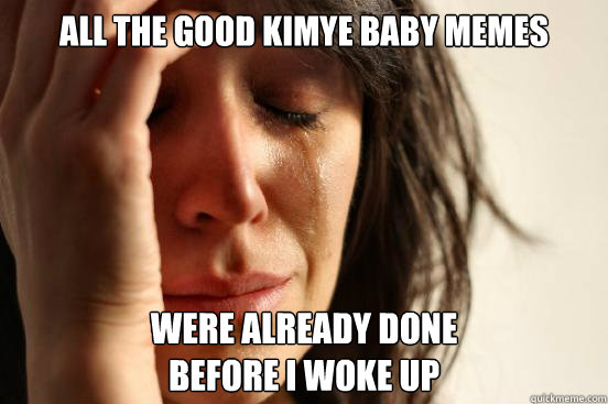 all the good kimye baby memes were already done before i w - First World Problems