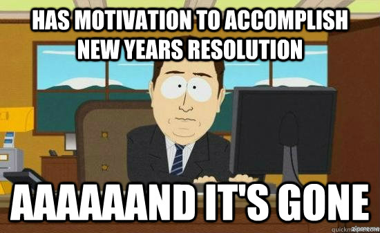 has motivation to accomplish new years resolution aaaaaand i - AAAAAAND ITS GONE