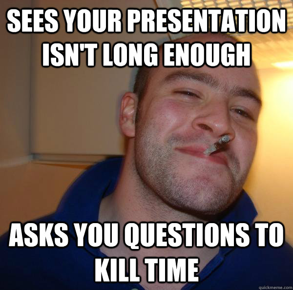 sees your presentation isnt long enough asks you questions  - Good Guy Greg
