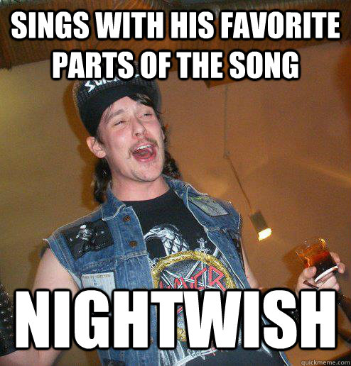 sings with his favorite parts of the song nightwish - Extremely Drunk Metalhead