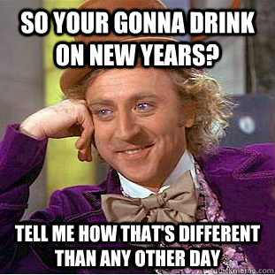 so your gonna drink on new years tell me how thats differe - Condescending Wonka