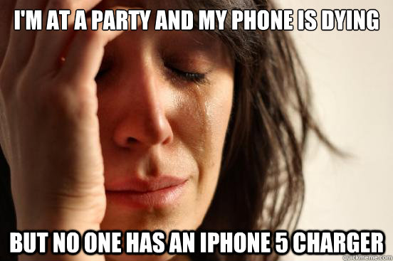 im at a party and my phone is dying but no one has an iphon - First World Problems