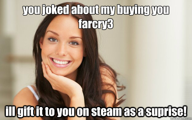 you joked about my buying you farcry3 ill gift it to you on - Good Girl Gina