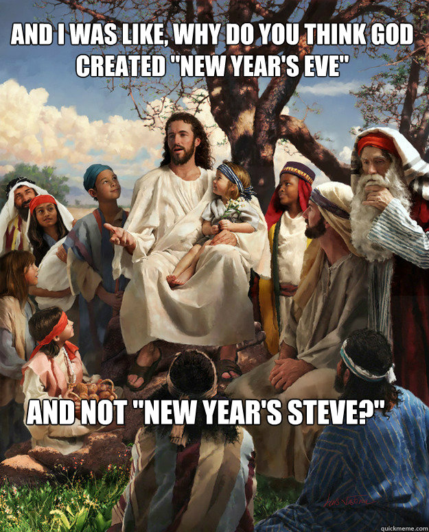 and i was like why do you think god created new years eve - Story Time Jesus