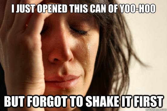 i just opened this can of yoohoo but forgot to shake it fir - First World Problems