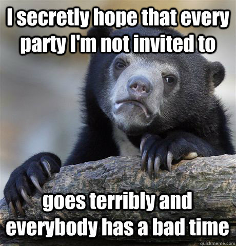 i secretly hope that every party im not invited to goes ter - Confession Bear