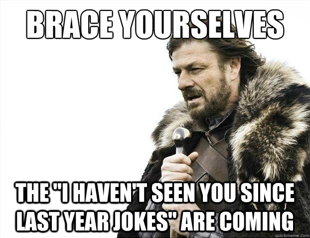 brace yourselves the i havent seen you since last year jok - 2012 brace yourself!