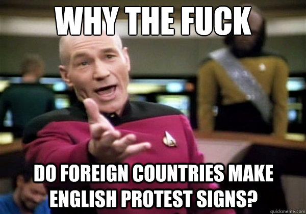 why the fuck do foreign countries make english protest signs - Why The Fuck Picard