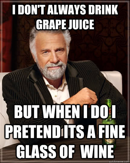 i dont always drink grape juice but when i do i pretend its - The Most Interesting Man In The World