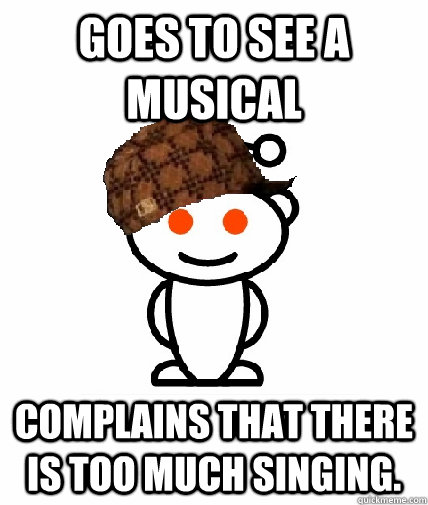 goes to see a musical complains that there is too much singi - Scumbag Redditor