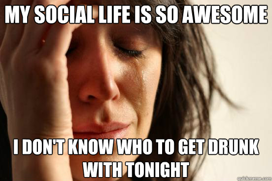 my social life is so awesome i dont know who to get drunk w - First World Problems