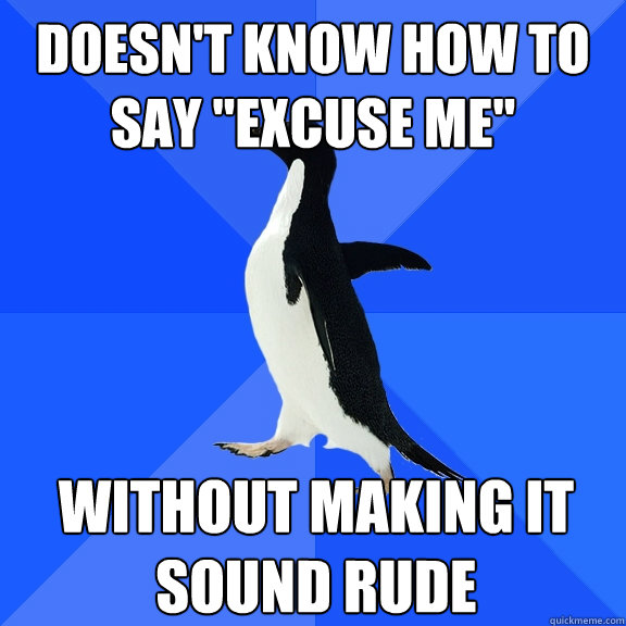 doesnt know how to say excuse me without making it sound  - Socially Awkward Penguin