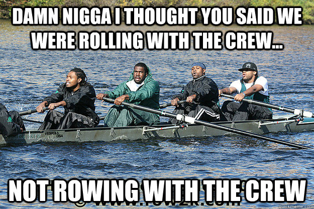 damn nigga i thought you said we were rolling with the crew -