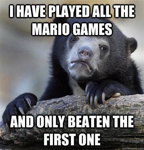 i have played all the mario games and only beaten the first - Confession Bear
