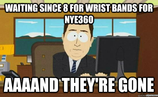 waiting since 8 for wrist bands for nye360 aaaand theyre go - aaaand its gone