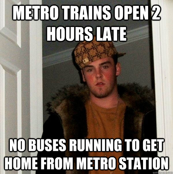 metro trains open 2 hours late no buses running to get home  - Scumbag Steve