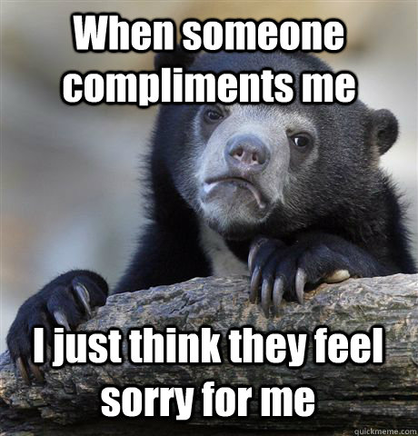 when someone compliments me i just think they feel sorry for - Confession Bear