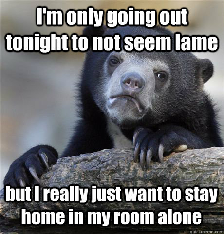 im only going out tonight to not seem lame but i really jus - Confession Bear