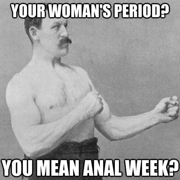 your womans period you mean anal week - overly manly man