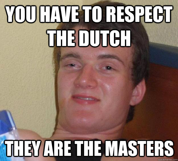 you have to respect the dutch they are the masters - 10 Guy