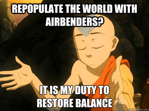 repopulate the world with airbenders it is my duty to resto -