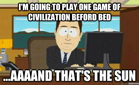 im going to play one game of civilization beford bed aaa - aaaand its gone