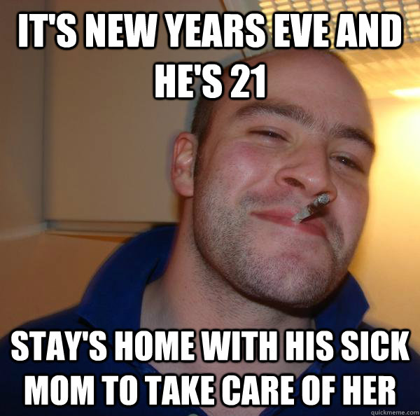 its new years eve and hes 21 stays home with his sick m - Good Guy Greg