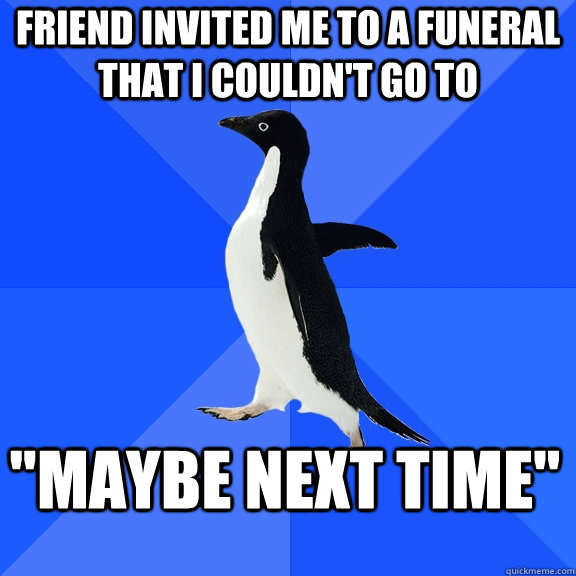friend invited me to a funeral that i couldnt go to maybe  - Socially Awkward Penguin