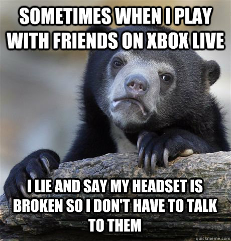 sometimes when i play with friends on xbox live i lie and sa - Confession Bear