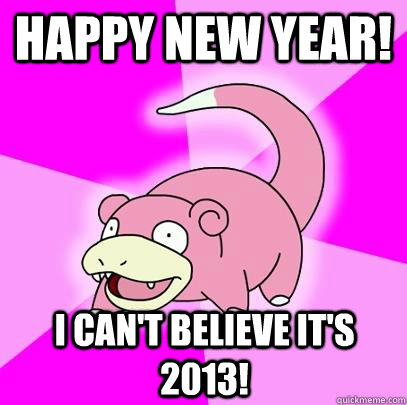 happy new year i cant believe its 2013 - Slowpoke