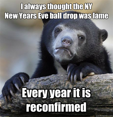 i always thought the ny new years eve ball drop was lame ev - Confession Bear