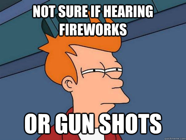 not sure if hearing fireworks or gun shots - Futurama Fry