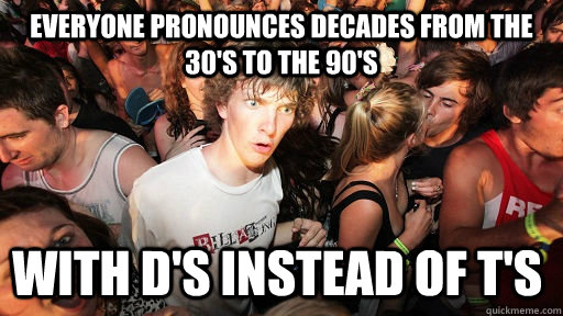 everyone pronounces decades from the 30s to the 90s with d - Sudden Clarity Clarence