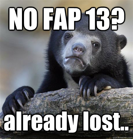 no fap 13 already lost - Confession Bear