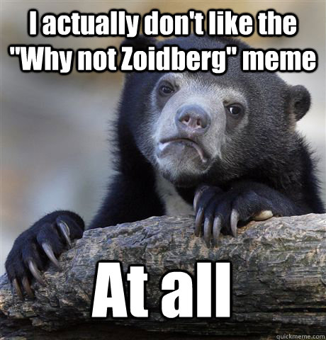 i actually dont like the why not zoidberg meme at all - Confession Bear