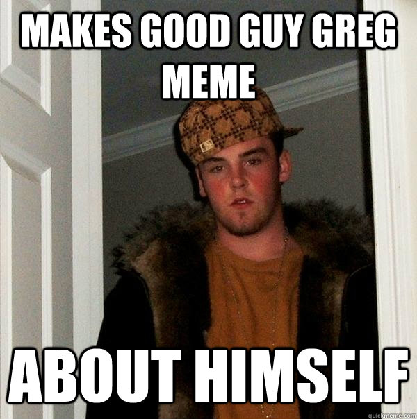 makes good guy greg meme about himself - Scumbag Steve
