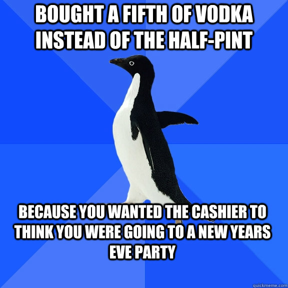 bought a fifth of vodka instead of the halfpint because you - Socially Awkward Penguin