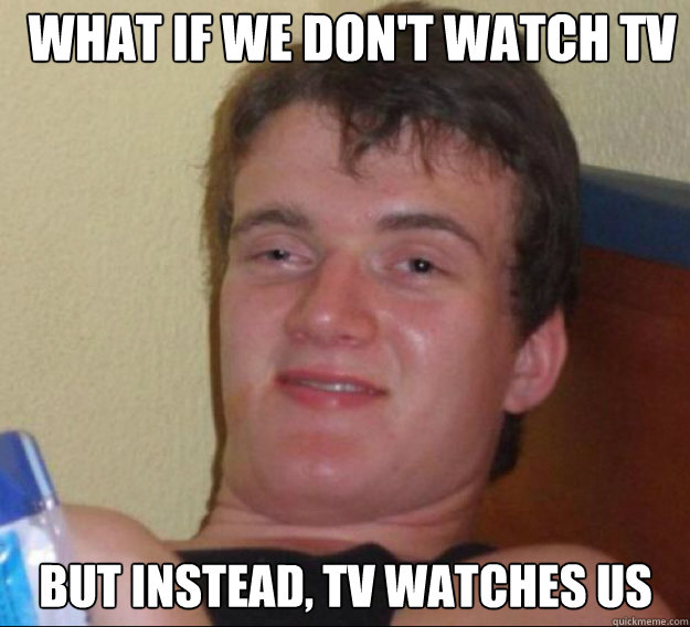 what if we dont watch tv but instead tv watches us - ten guy