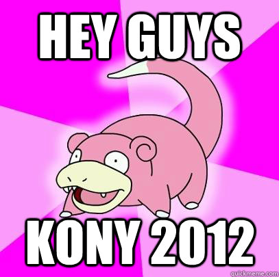 hey guys kony 2012 - Slowpoke