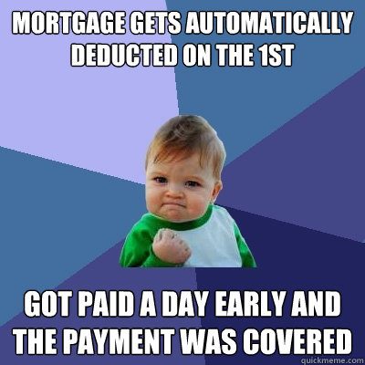 mortgage gets automatically deducted on the 1st got paid a d - Success Kid