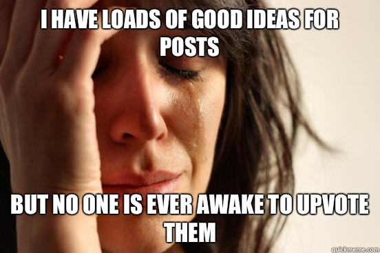 I have loads of good ideas for posts but I live too comforta - First World Problems