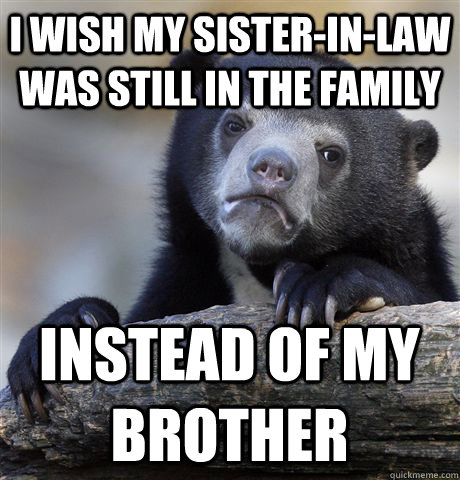 i wish my sisterinlaw was still in the family instead of m - Confession Bear