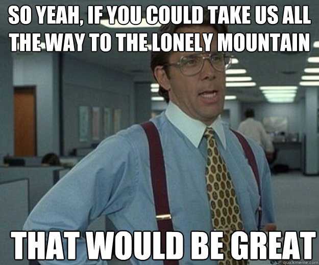 so yeah if you could take us all the way to the lonely moun - that would be great