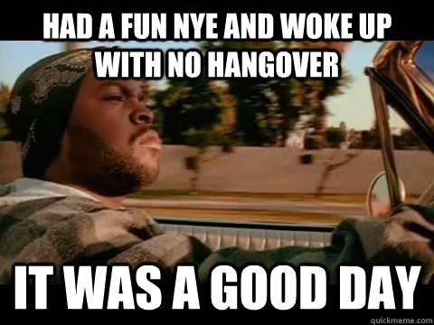 had a fun nye and woke up with no hangover it was a good day - ice cube good day