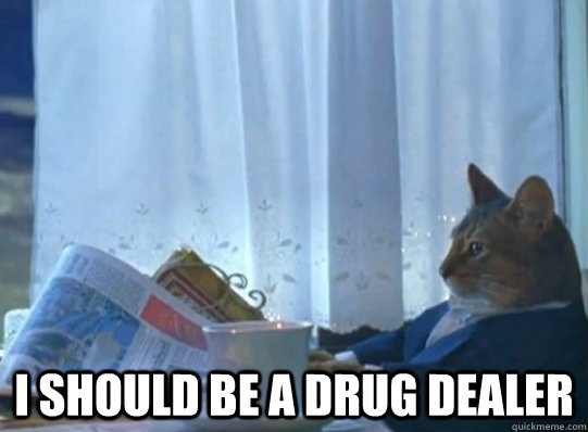 i should be a drug dealer -