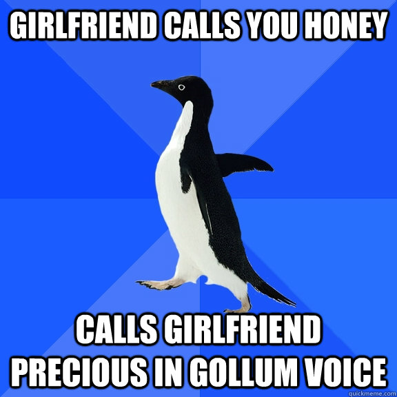 girlfriend calls you honey calls girlfriend precious in goll - Socially Awkward Penguin