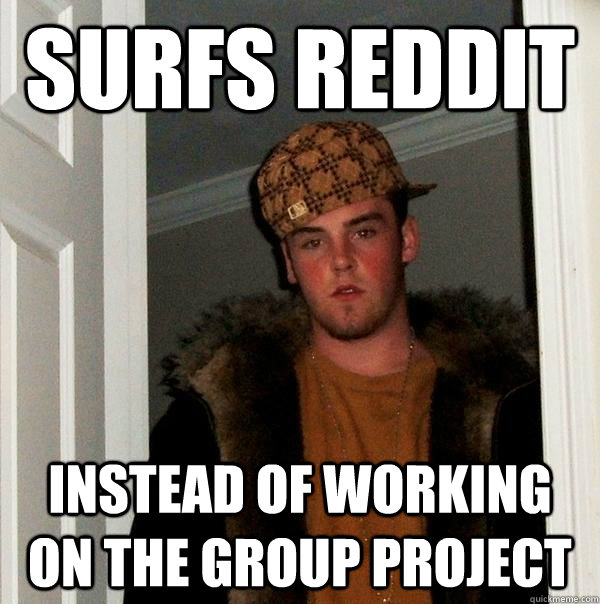 surfs reddit instead of working on the group project - Scumbag Steve