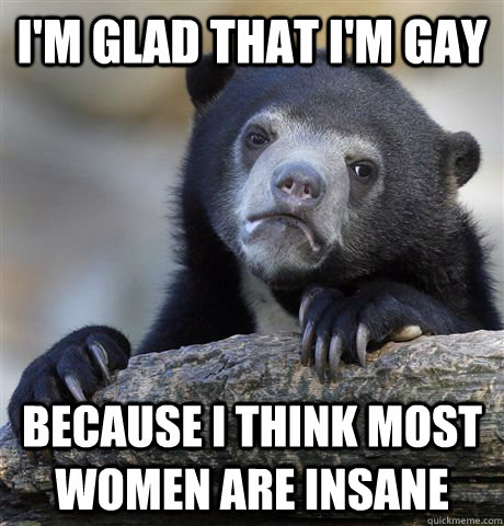 im glad that im gay because i think most women are insane - Confession Bear