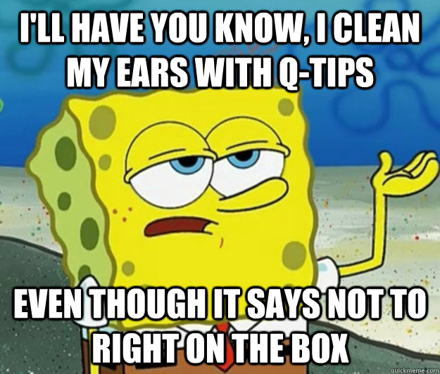ill have you know i clean my ears with qtips even though  - Tough Spongebob
