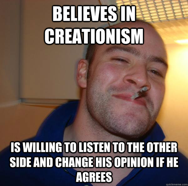 believes in creationism is willing to listen to the other si - Good Guy Greg